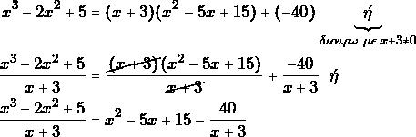 \begin{align*} x^3-2x^2+5&=(x+3)(x^2-5x+15)+(-40)\underbrace{\;\gr\;}_{\grd\gri\gra\gri\grr\grv\,\,\grm\gre\,\,x+3\neq 0}\\ \dfrac{x^3-2x^2+5}{x+3}&=\dfrac{\cancel{(x+3)}(x^2-5x+15)}{\cancel{x+3}}+\dfrac{-40}{x+3}\;\gr\\ \dfrac{x^3-2x^2+5}{x+3}&=x^2-5x+15-\dfrac{40}{x+3} \end{align*}
