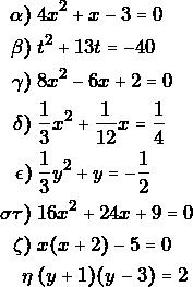 \begin{align*} \gra)&\; 4x^2+x-3=0\\ \grb)&\; t^2+13t=-40\\ \grg)&\; 8x^2-6x+2=0\\ \grd)&\; \dfrac{1}{3}x^2+\dfrac{1}{12}x=\dfrac{1}{4}\\ \gre)&\; \dfrac{1}{3}y^2+y=-\dfrac{1}{2}\\ \grs\grt)&\; 16x^2+24x+9=0\\ \grz)&\;x(x+2)-5=0\\ \grh&\; (y+1)(y-3)=2 \end{align*}